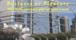 Business or Pleasure–Why Both Can Be a Part of Your Travels