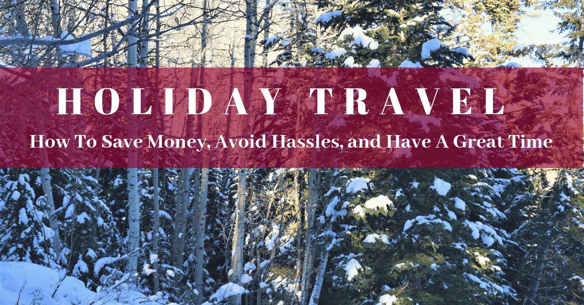 Holiday Travel–How To Save Money, Avoid Hassles & Have a Great Time
